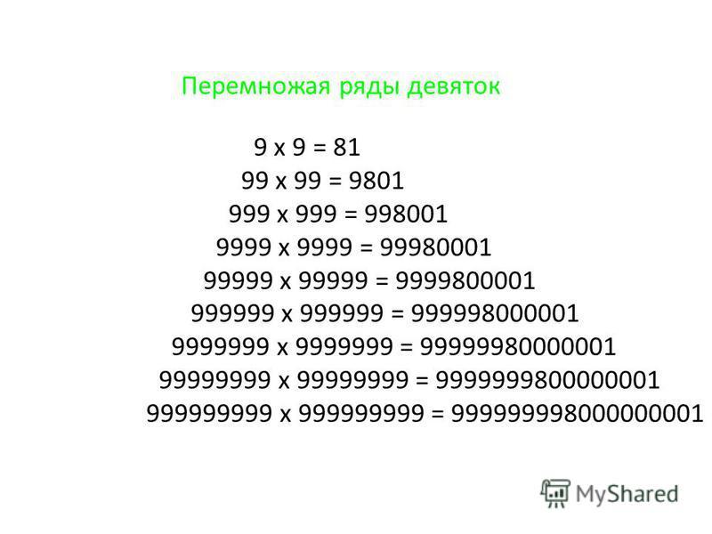 Перемножая ряды девяток 9 x 9 = 81 99 x 99 = 9801 999 x 999 = 998001 9999 x 9999 = 99980001 99999 x 99999 = 9999800001 999999 x 999999 = 999998000001 9999999 x 9999999 = 99999980000001 99999999 x 99999999 = 9999999800000001 999999999 x 999999999 = 99