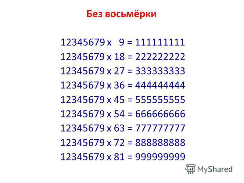 Без восьмёрки 12345679 x 9 = 111111111 12345679 x 18 = 222222222 12345679 x 27 = 333333333 12345679 x 36 = 444444444 12345679 x 45 = 555555555 12345679 x 54 = 666666666 12345679 x 63 = 777777777 12345679 x 72 = 888888888 12345679 x 81 = 999999999