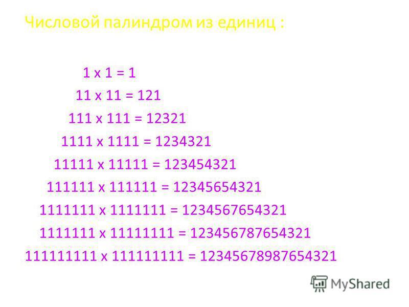 Числовой палиндром из единиц : 1 x 1 = 1 11 x 11 = 121 111 x 111 = 12321 1111 x 1111 = 1234321 11111 x 11111 = 123454321 111111 x 111111 = 12345654321 1111111 x 1111111 = 1234567654321 1111111 x 11111111 = 123456787654321 111111111 x 111111111 = 1234