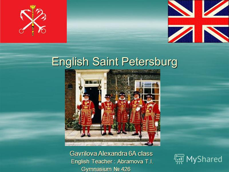 English Saint Petersburg Gavrilova Alexandra 6A class Gavrilova Alexandra 6A class English Teacher : Abramova T.I. English Teacher : Abramova T.I. Gymnasium 426