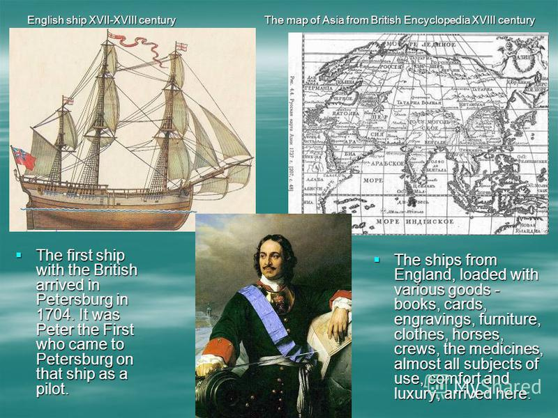 The first ship with the British arrived in Petersburg in 1704. It was Peter the First who came to Petersburg on that ship as a pilot. The first ship with the British arrived in Petersburg in 1704. It was Peter the First who came to Petersburg on that