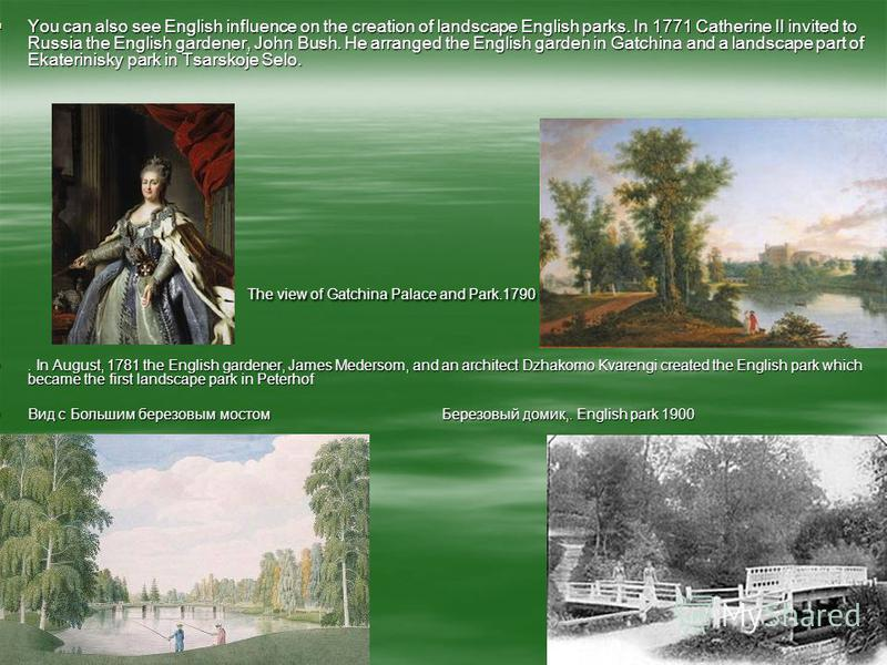 The view of Gatchina Palace and Park.1790 You can also see English influence on the creation of landscape English parks. In 1771 Catherine II invited to Russia the English gardener, John Bush. He arranged the English garden in Gatchina and a landscap