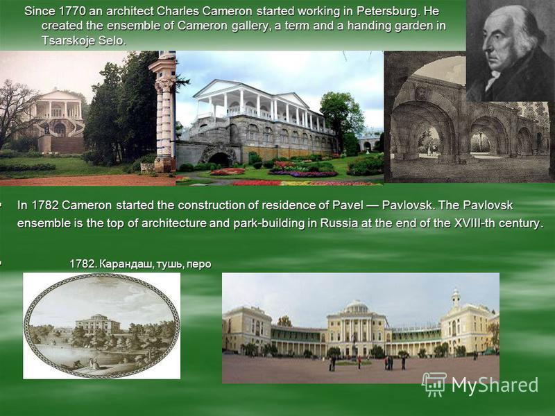 Since 1770 an architect Charles Cameron started working in Petersburg. He created the ensemble of Cameron gallery, a term and a handing garden in Tsarskoje Selo. In 1782 Cameron started the construction of residence of Pavel Pavlovsk. The Pavlovsk en