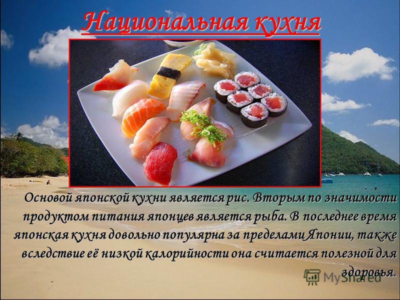 Национальная кухня Основой японской кухни является рис. Вторым по значимости продуктом питания японцев является рыба. В последнее время японская кухня довольно популярна за пределами Японии, также вследствие её низкой калорийности она считается полез