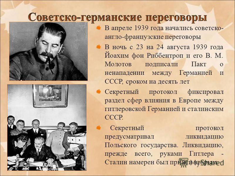 В апреле 1939 года начались советско- англо-французские переговоры В ночь с 23 на 24 августа 1939 года Йоахим фон Риббентроп и его В. М. Молотов подписали Пакт о ненападении между Германией и СССР, сроком на десять лет Секретный протокол фиксировал р
