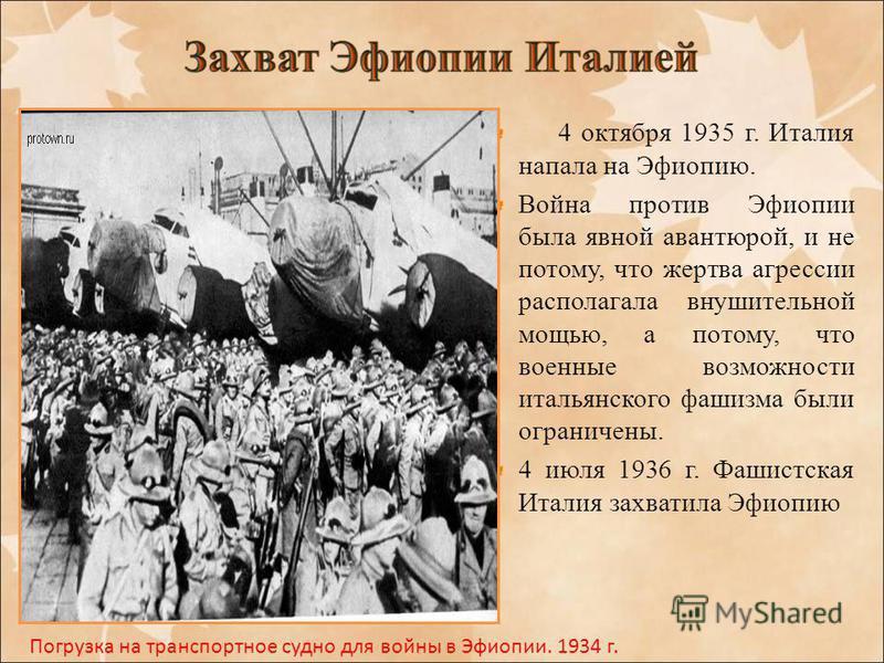 4 октября 1935 г. Италия напала на Эфиопию. Война против Эфиопии была явной авантюрой, и не потому, что жертва агрессии располагала внушительной мощью, а потому, что военные возможности итальянского фашизма были ограничены. 4 июля 1936 г. Фашистская