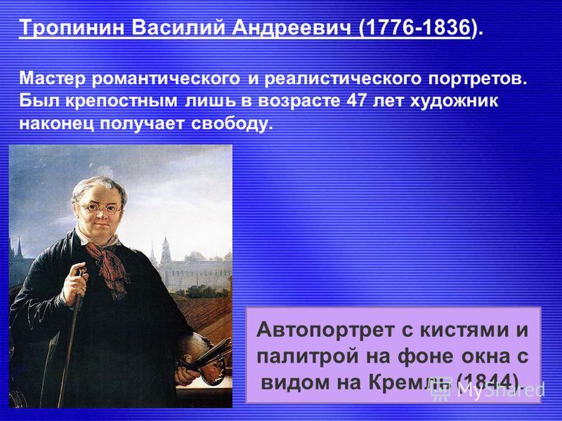 Тропинин Василий Андреевич (1776-1836). Мастер романтического и реалистического портретов. Был крепостным лишь в возрасте 47 лет художник наконец получает свободу. Автопортрет с кистями и палитрой на фоне окна с видом на Кремль (1844).