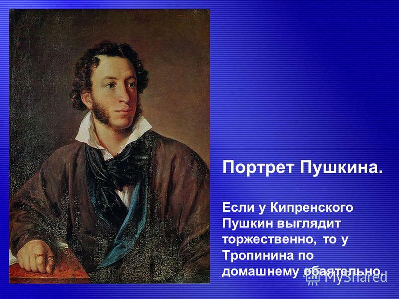 Портрет Пушкина. Если у Кипренского Пушкин выглядит торжественно, то у Тропинина по домашнему обаятельно.