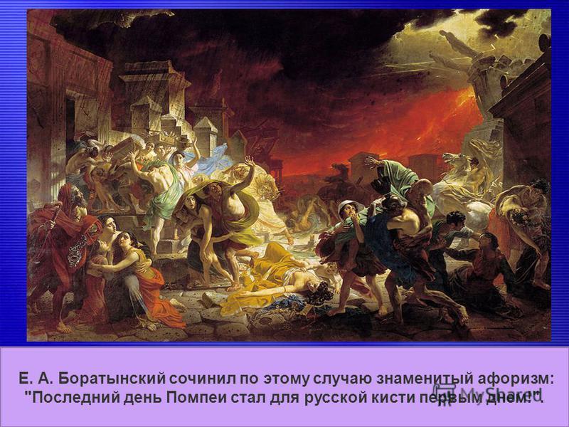 Последний день Помпеи (1830-1833) Брюллов посетил Помпеи в 1828 году, сделав много набросков для будущей картины про известное извержение вулкана Везувий в 79 году н. э. и разрушения города Помпеи близ Неаполя. Е. А. Боратынский сочинил по этому случ
