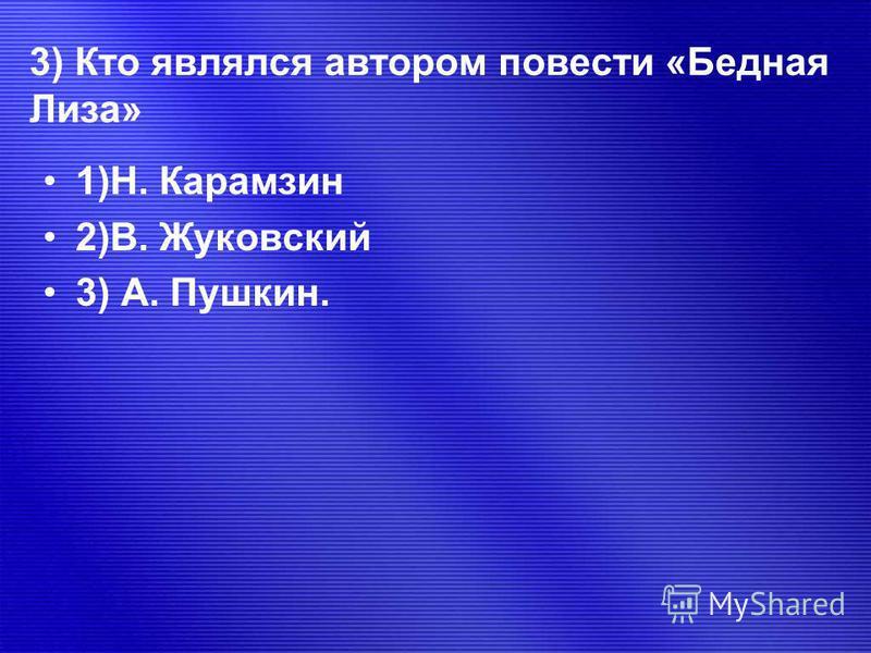 3) Кто являлся автором повести «Бедная Лиза» 1)Н. Карамзин 2)В. Жуковский 3) А. Пушкин.