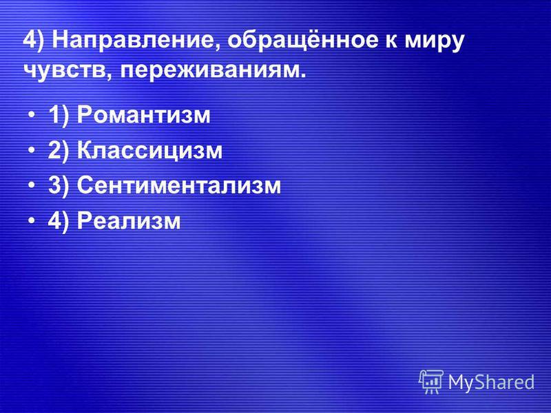 4) Направление, обращённое к миру чувств, переживаниям. 1) Романтизм 2) Классицизм 3) Сентиментализм 4) Реализм