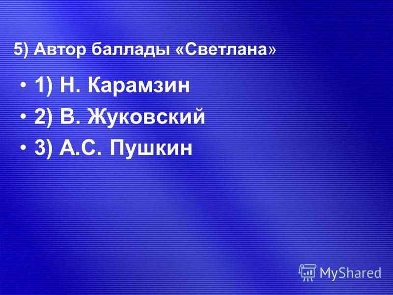 5) Автор баллады «Светлана» 1) Н. Карамзин 2) В. Жуковский 3) А.С. Пушкин