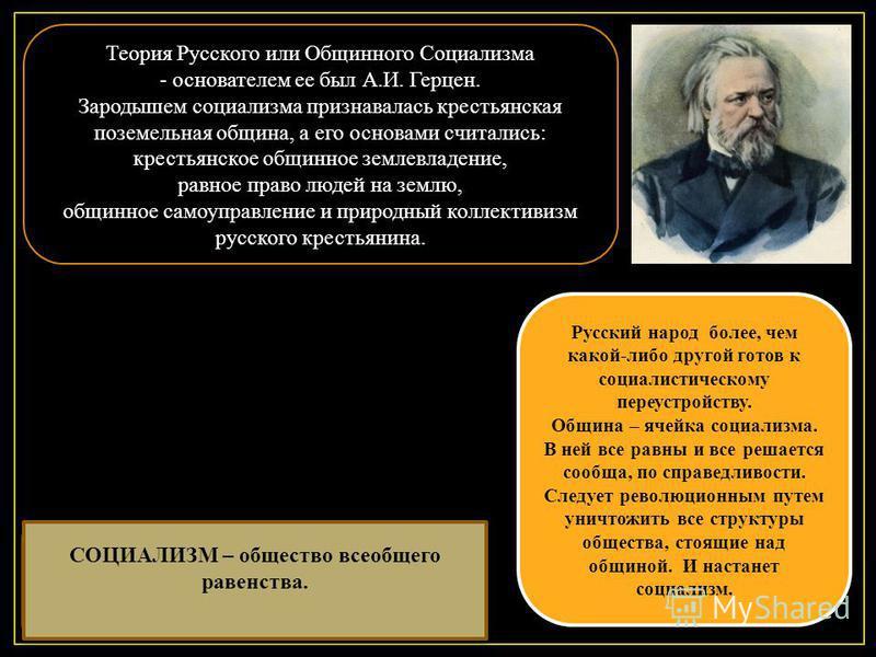 Теория Русского или Общинного Социализма - основателем ее был А.И. Герцен. Зародышем социализма признавалась крестьянская поземельная община, а его основами считались: крестьянское общинное землевладение, равное право людей на землю, общинное самоупр