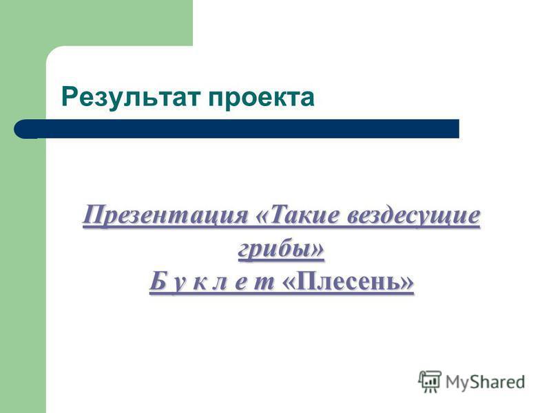 Результат проекта Презентация «Такие вездесущие грибы» Презентация «Такие вездесущие грибы» Б у к л е т «Плесень» Б у к л е т «Плесень»