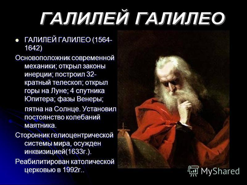 ГАЛИЛЕЙ ГАЛИЛЕО (1564- 1642) ГАЛИЛЕЙ ГАЛИЛЕО (1564- 1642) Основоположник современной механики; открыл законы инерции; построил 32- кратный телескоп; открыл горы на Луне; 4 спутника Юпитера; фазы Венеры; пятна на Солнце. Установил постоянство колебани