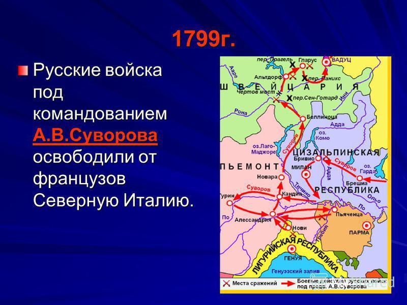 1799 г. Русские войска под командованием А.В.Суворова освободили от французов Северную Италию.