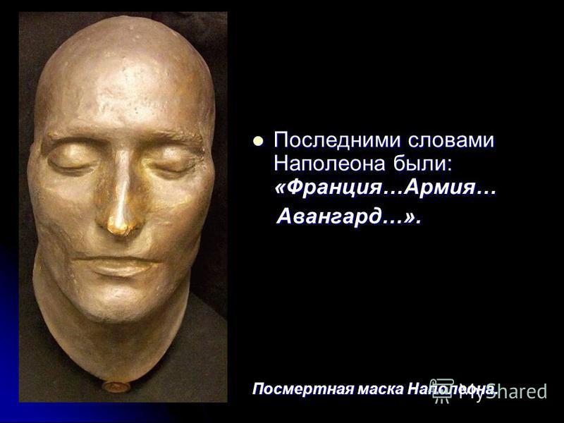 Последними словами Наполеона были: «Франция…Армия… Последними словами Наполеона были: «Франция…Армия… Авангард…». Авангард…». Посмертная маска Наполеона.