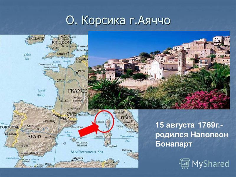 О. Корсика г.Аяччо 15 августа 1769 г.- родился Наполеон Бонапарт
