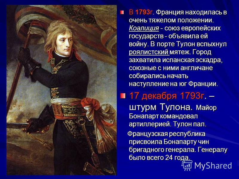 В 1793 г. Франция находилась в очень тяжелом положении. Коалиция - союз европейских государств - объявила ей войну. В порте Тулон вспыхнул роялистский мятеж. Город захватила испанская эскадра, союзные с ними англичане собирались начать наступление на