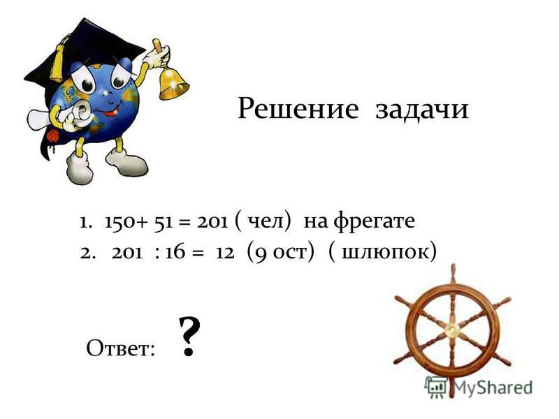 Решение задачи 1. 150+ 51 = 201 ( чел) на фрегате 2.201 : 16 = 12 (9 ост) ( шлюпок) Ответ: ?