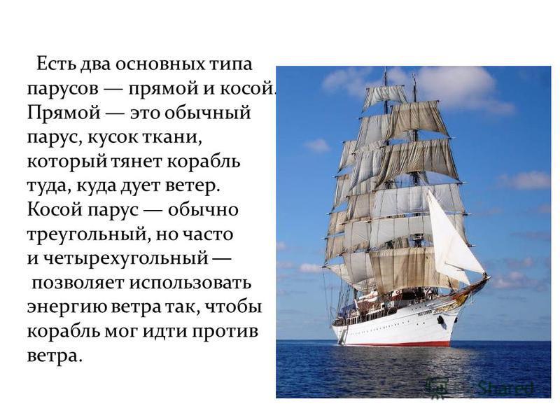 Есть два основных типа парусов прямой и косой. Прямой это обычный парус, кусок ткани, который тянет корабль туда, куда дует ветер. Косой парус обычно треугольный, но часто и четырехугольный позволяет использовать энергию ветра так, чтобы корабль мог