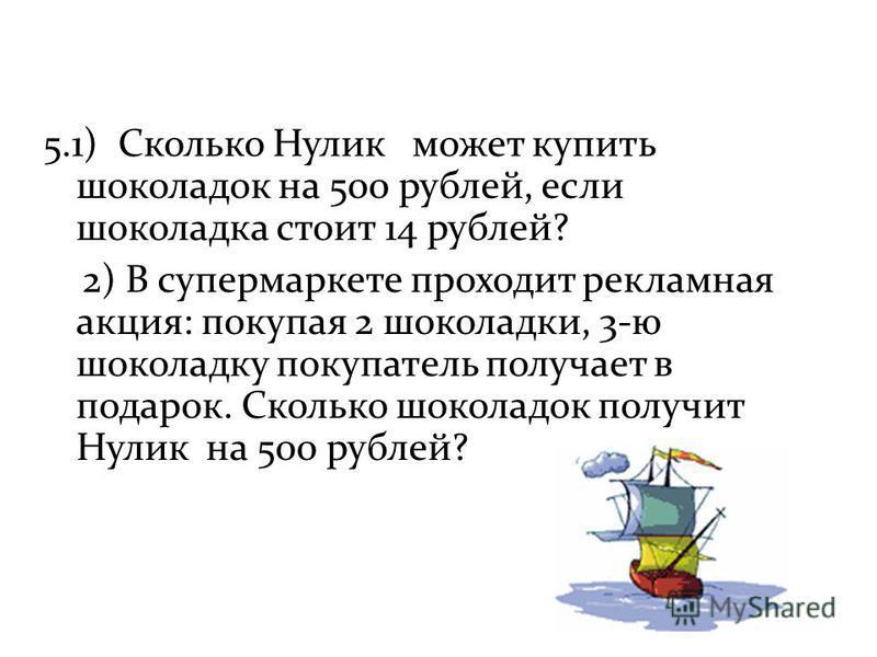 5.1) Сколько Нулик может купить шоколадок на 500 рублей, если шоколадка стоит 14 рублей? 2) В супермаркете проходит рекламная акция: покупая 2 шоколадки, 3-ю шоколадку покупатель получает в подарок. Сколько шоколадок получит Нулик на 500 рублей?