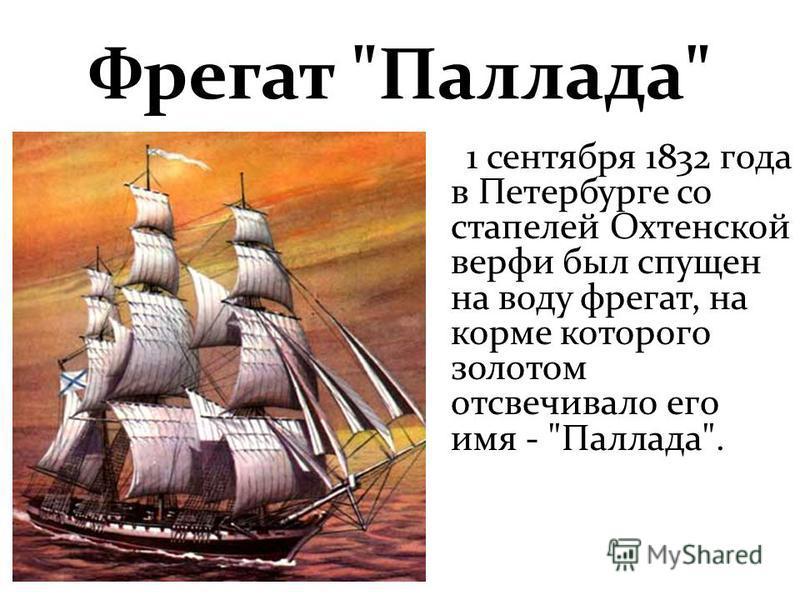 Фрегат Паллада 1 сентября 1832 года в Петербурге со стапелей Охтенской верфи был спущен на воду фрегат, на корме которого золотом отсвечивало его имя - Паллада.