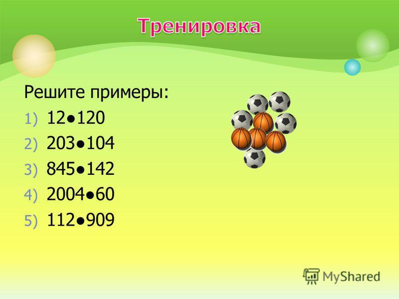 Решите примеры: 1) 12120 2) 203104 3) 845142 4) 200460 5) 112909