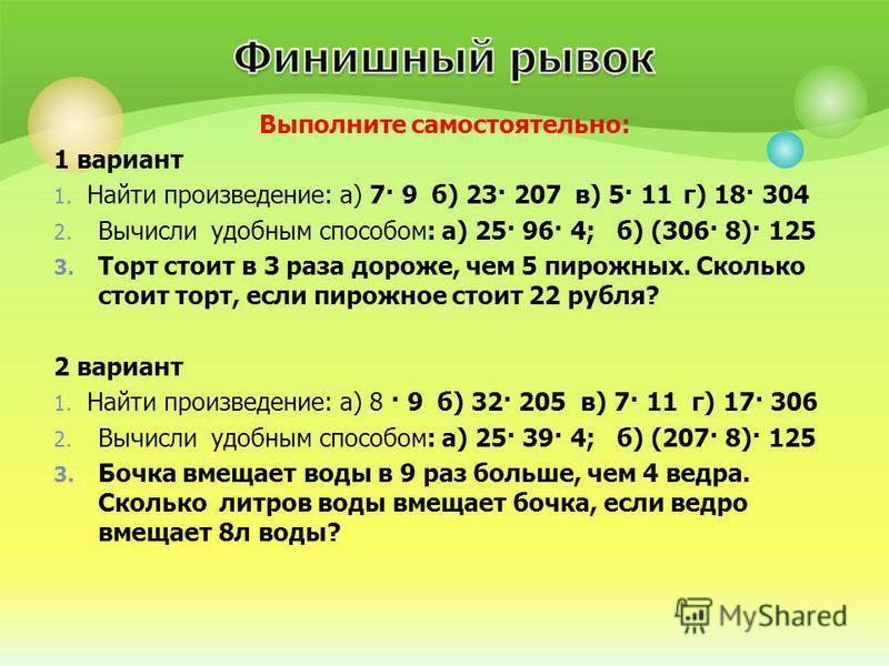 Выполните самостоятельно: 1 вариант 1. Найти произведение: а) 7· 9 б) 23· 207 в) 5· 11 г) 18· 304 2. Вычисли удобным способом: а) 25· 96· 4; б) (306· 8)· 125 3. Торт стоит в 3 раза дороже, чем 5 пирожных. Сколько стоит торт, если пирожное стоит 22 ру