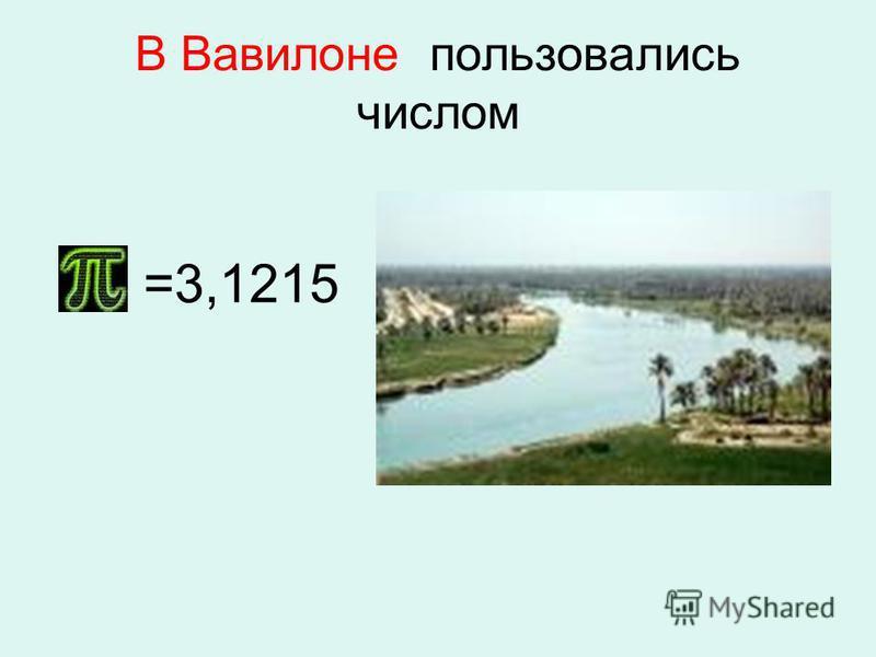 В Вавилоне пользовались числом В Вавилоне (5 век до н.э.) пользовались числом =3,1215