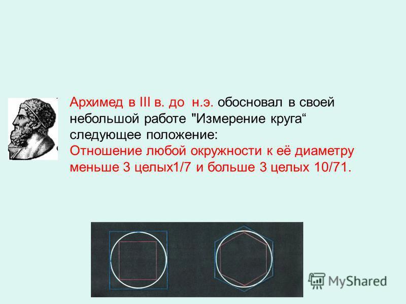 Архимед в III в. до н.э. обосновал в своей небольшой работе Измерение круга следующее положение: Отношение любой окружности к её диаметру меньше 3 целых 1/7 и больше 3 целых 10/71.