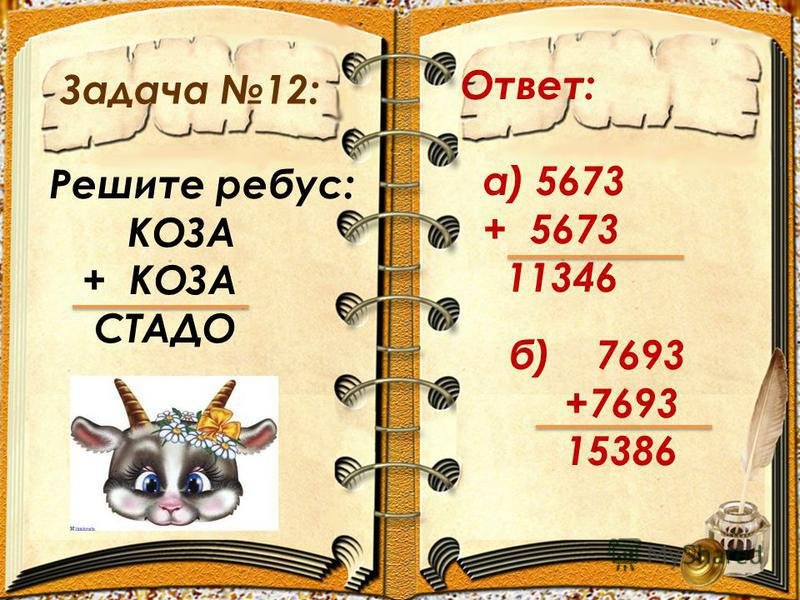 Задача 12: Ответ: а) 5673 + 5673 11346 Решите ребус: КОЗА + КОЗА СТАДО б) 7693 +7693 15386