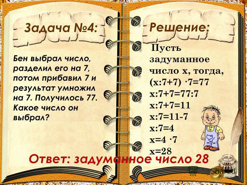 Задача 4: Решение: Бен выбрал число, разделил его на 7, потом прибавил 7 и результат умножил на 7. Получилось 77. Какое число он выбрал? Пусть задуманное число х, тогда, (х:7+7) 7=77 х:7+7=77:7 х:7+7=11 х:7=11-7 х:7=4 х=4 7 х=28 Ответ: задуманное чис
