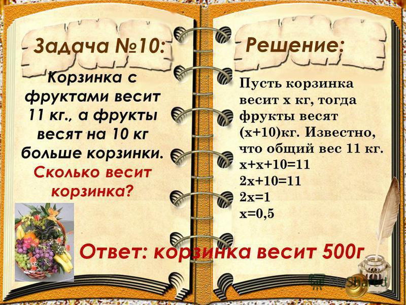 Задача 10: Решение: Корзинка с фруктами весит 11 кг., а фрукты весят на 10 кг больше корзинки. Сколько весит корзинка? Пусть корзинка весит х кг, тогда фрукты весят (х+10)кг. Известно, что общий вес 11 кг. х+х+10=11 2 х+10=11 2 х=1 х=0,5 Ответ: корзи