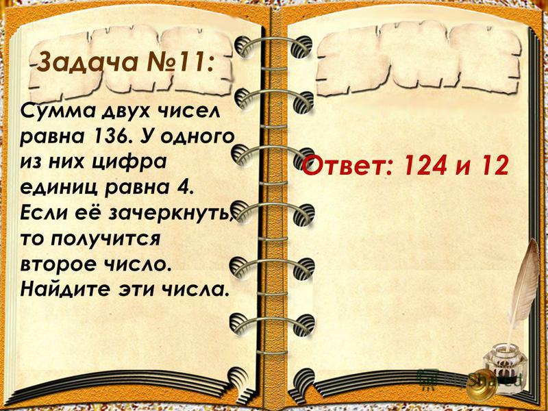 Задача 11: Сумма двух чисел равна 136. У одного из них цифра единиц равна 4. Если её зачеркнуть, то получится второе число. Найдите эти числа. Ответ: 124 и 12