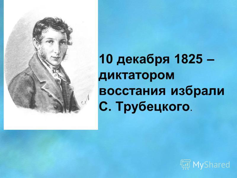10 декабря 1825 – диктатором восстания избрали С. Трубецкого.