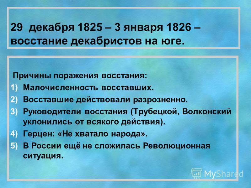 29 декабря 1825 – 3 января 1826 – восстание декабристов на юге. Причины поражения восстания: 1)Малочисленность восставших. 2)Восставшие действовали разрозненно. 3)Руководители восстания (Трубецкой, Волконский уклонились от всякого действия). 4)Герцен