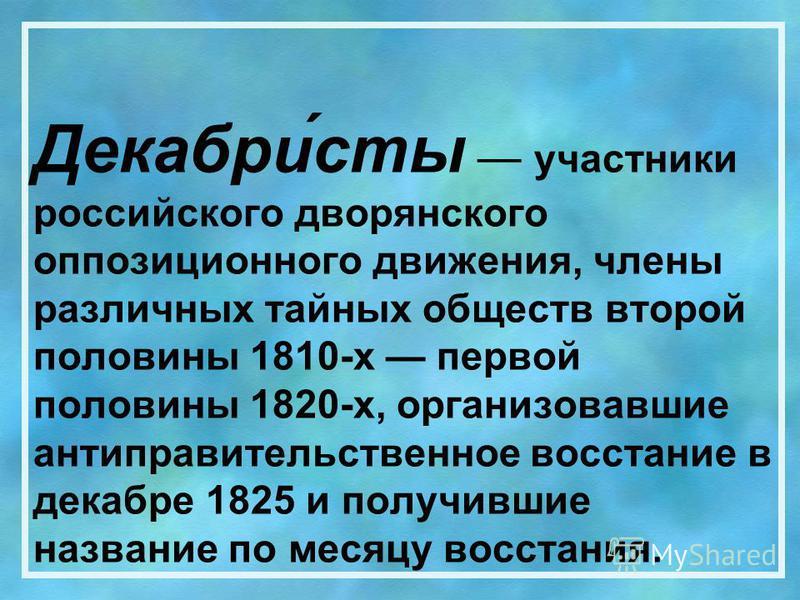 Декабри́сты участники российского дворянского оппозиционного движения, члены различных тайных обществ второй половины 1810-х первой половины 1820-х, организовавшие антиправительственное восстание в декабре 1825 и получившие название по месяцу восстан