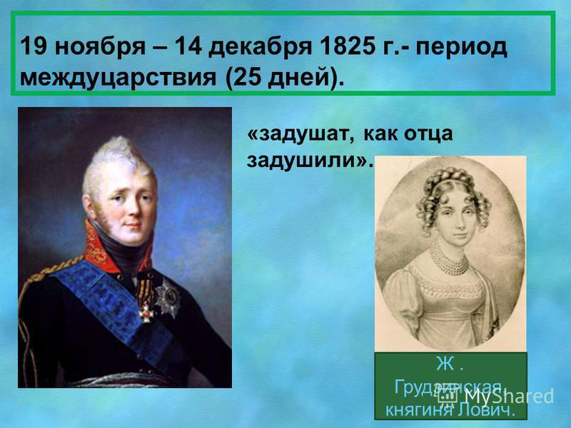 19 ноября – 14 декабря 1825 г.- период междуцарствия (25 дней). «задушат, как отца задушили». Ж. Грудзинская, княгиня Лович.
