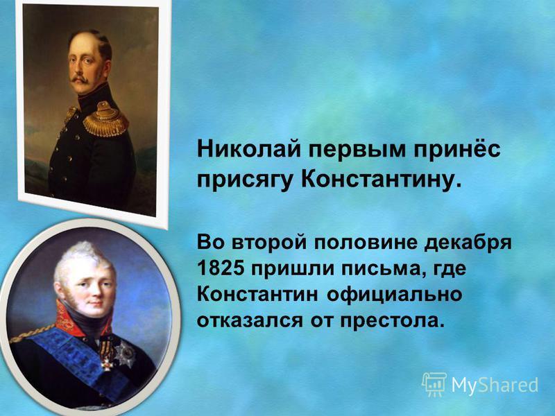 Николай первым принёс присягу Константину. Во второй половине декабря 1825 пришли письма, где Константин официально отказался от престола.