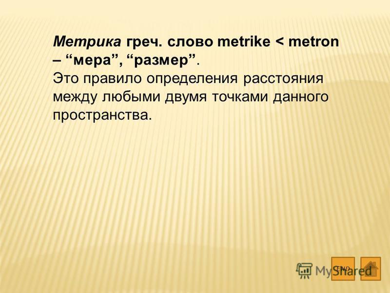 Метрика греч. слово metrike < metron – мера, размер. Это правило определения расстояния между любыми двумя точками данного пространства. END