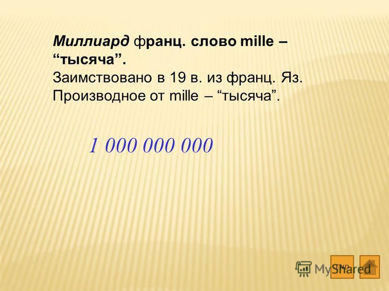 Миллиард франц. слово mille – тысяча. Заимствовано в 19 в. из франц. Яз. Производное от mille – тысяча. END 1 000 000 000