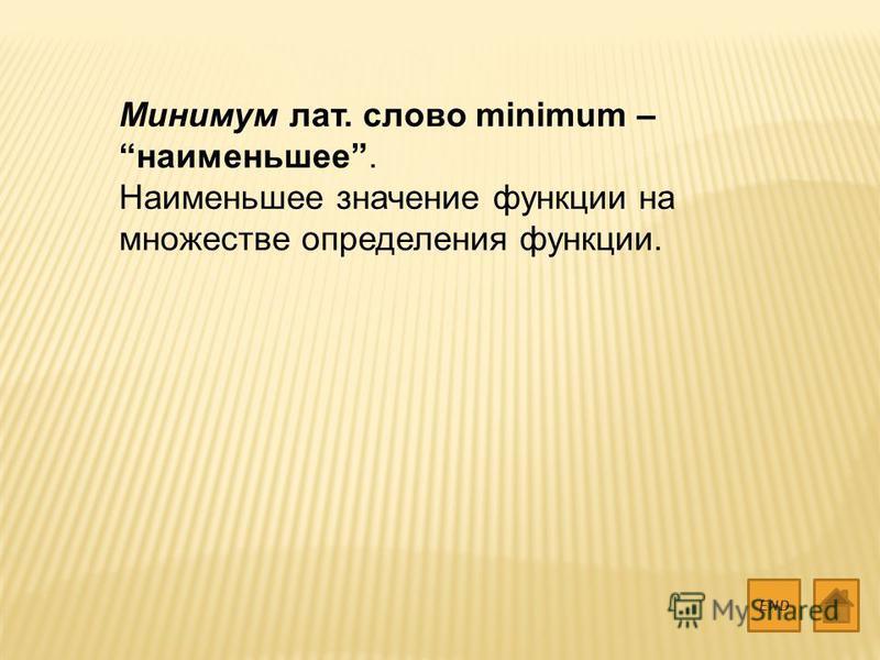 Минимум лат. слово minimum – наименьшее. Наименьшее значение функции на множестве определения функции. END