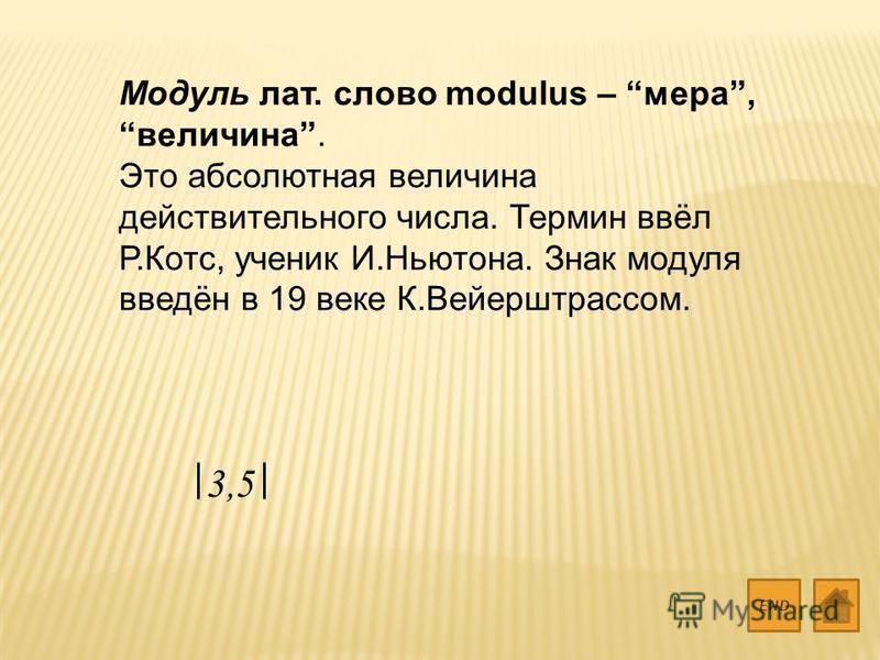 Модуль лат. слово modulus – мера, величина. Это абсолютная величина действительного числа. Термин ввёл Р.Котс, ученик И.Ньютона. Знак модуля введён в 19 веке К.Вейерштрассом. END 3,5