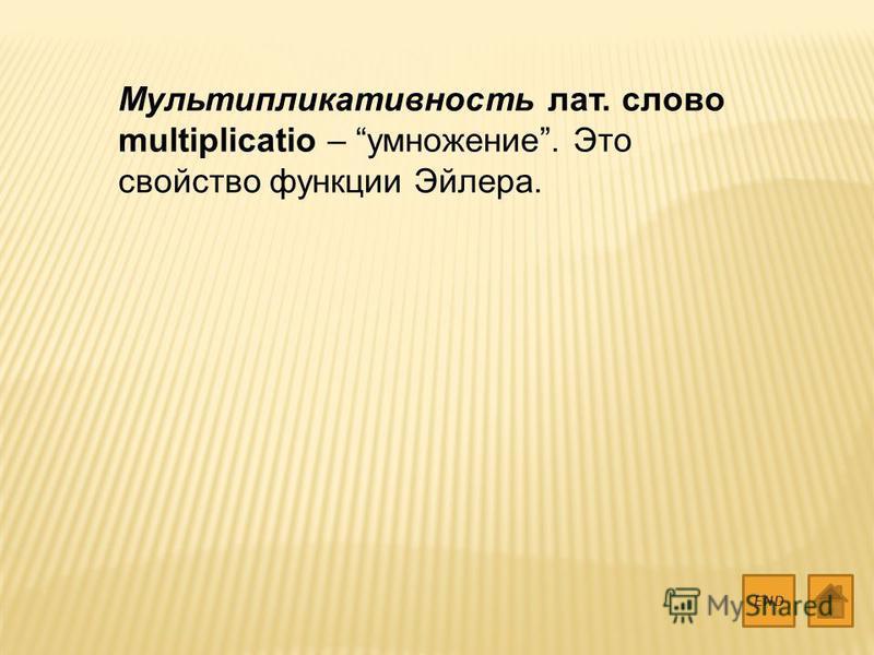 Мультипликативность лат. слово multiplicatio – умножение. Это свойство функции Эйлера. END