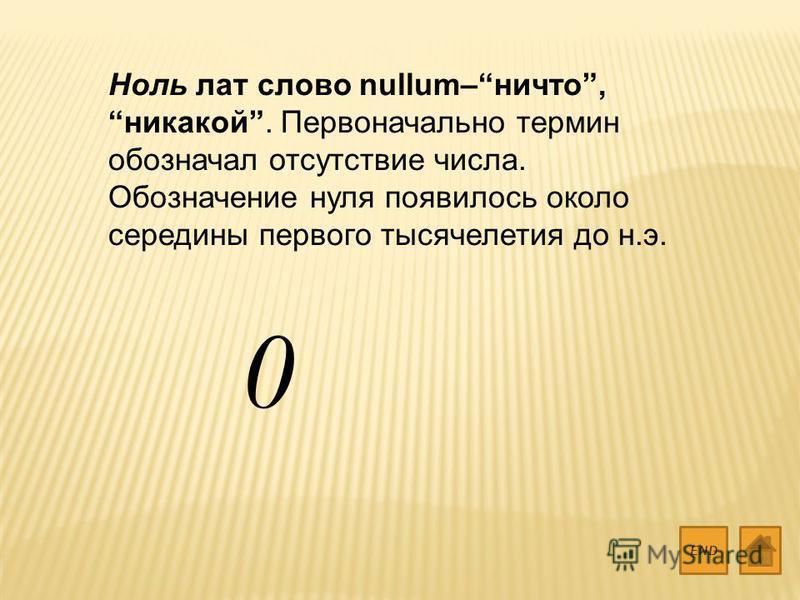 Ноль лат слово nullum–ничто, никакой. Первоначально термин обозначал отсутствие числа. Обозначение нуля появилось около середины первого тысячелетия до н.э. END 0