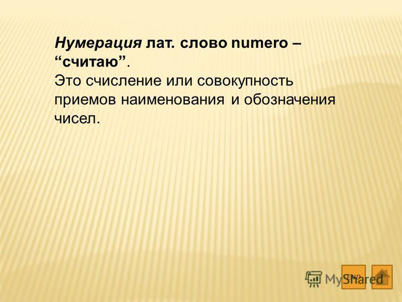 Нумерация лат. слово numero – считаю. Это счисление или совокупность приемов наименования и обозначения чисел. END