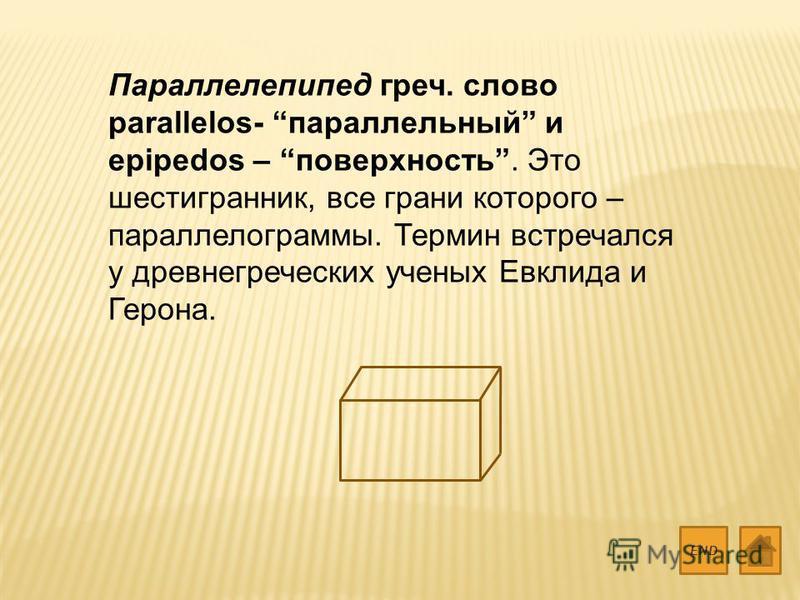 Параллелепипед греч. слово parallelos- параллельный и epipedos – поверхность. Это шестигранник, все грани которого – параллелограммы. Термин встречался у древнегреческих ученых Евклида и Герона. END