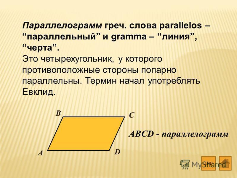 Параллелограмм греч. слова parallelos – параллельный и gramma – линия, черта. Это четырехугольник, у которого противоположные стороны попарно параллельны. Термин начал употреблять Евклид. END A B C D ABCD - параллелограмм