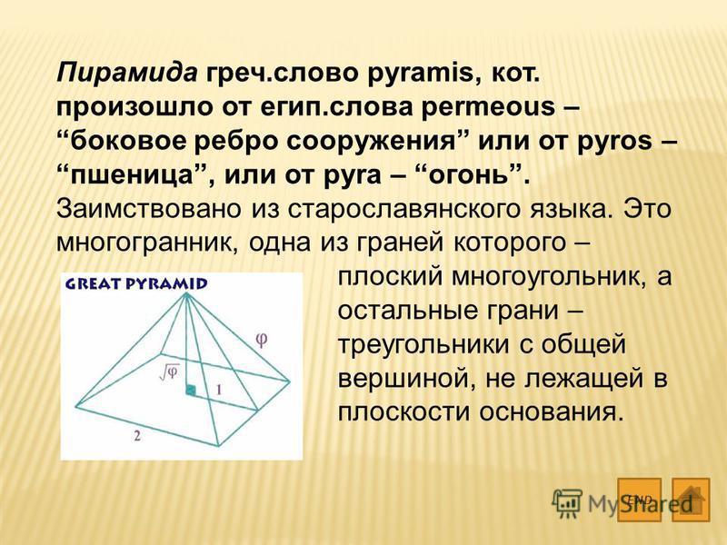 Пирамида греч.слово pyramis, кот. произошло от егип.слова permeous – боковое ребро сооружения или от pyros – пшеница, или от pyra – огонь. Заимствовано из старославянского языка. Это многогранник, одна из граней которого – плоский многоугольник, а ос